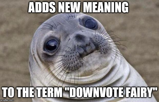 "Awkward Moment Sealion Meme | ADDS NEW MEANING TO THE TERM ""DOWNVOTE FAIRY"" 