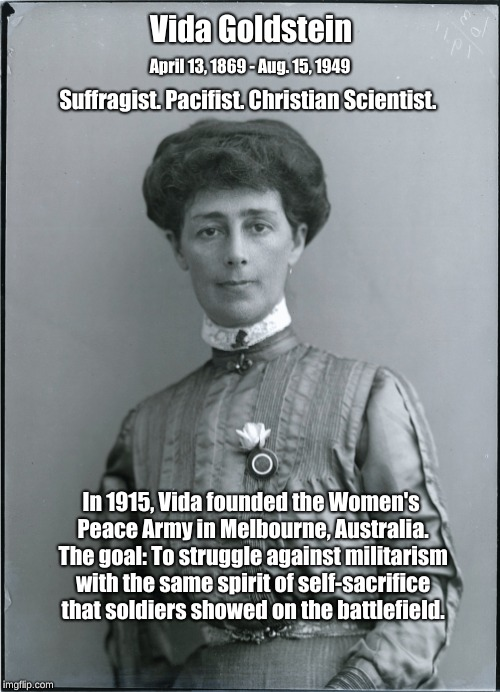 Vida Goldstein and the Women's Peace Army. | Vida Goldstein In 1915, Vida founded the Women's Peace Army in Melbourne, Australia. The goal: To struggle against militarism with the same  | image tagged in vida goldstein,women's peace army,pacifist,suffragist | made w/ Imgflip meme maker