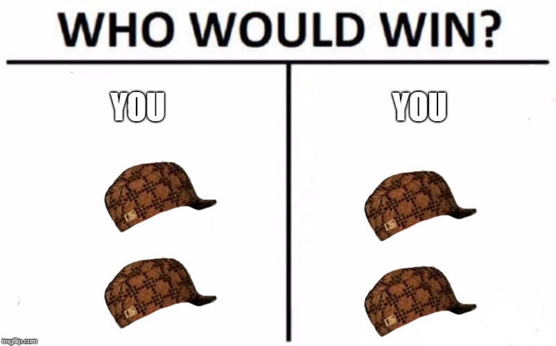 Who Would Win? Meme | YOU YOU | image tagged in memes,who would win,scumbag | made w/ Imgflip meme maker