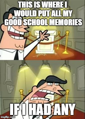 This Is Where I'd Put My Trophy If I Had One Meme | THIS IS WHERE I WOULD PUT ALL MY GOOD SCHOOL MEMORIES IF I HAD ANY | image tagged in memes,this is where i'd put my trophy if i had one | made w/ Imgflip meme maker