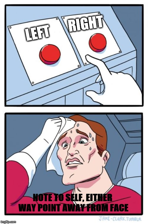 Two Buttons Meme | LEFT RIGHT NOTE TO SELF, EITHER WAY POINT AWAY FROM FACE | image tagged in memes,two buttons | made w/ Imgflip meme maker