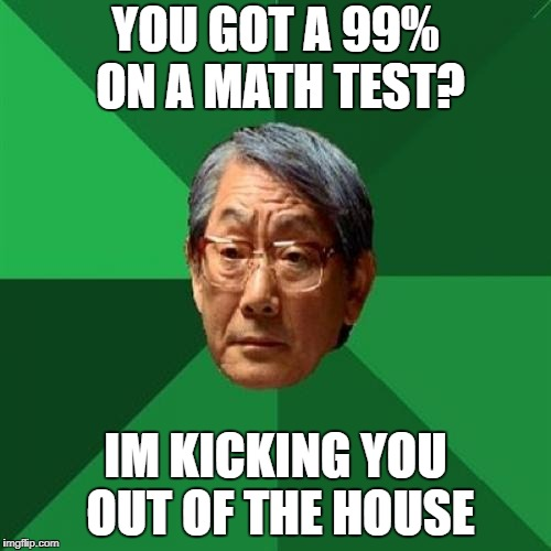 High Expectations Asian Father Meme | YOU GOT A 99% ON A MATH TEST? IM KICKING YOU OUT OF THE HOUSE | image tagged in memes,high expectations asian father | made w/ Imgflip meme maker