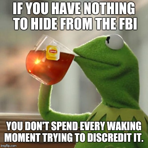 But Thats None Of My Business Meme | IF YOU HAVE NOTHING TO HIDE FROM THE FBI YOU DON'T SPEND EVERY WAKING MOMENT TRYING TO DISCREDIT IT. | image tagged in memes,but thats none of my business,kermit the frog | made w/ Imgflip meme maker