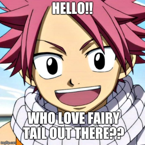 Anime(S) | HELLO!! WHO LOVE FAIRY TAIL OUT THERE?? | image tagged in animes | made w/ Imgflip meme maker