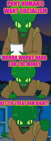Morbo likes Freemarket | PUNY HUMAN'S WANT SOCIALISM BETTER TREAT HIM RIGHT! MORBO WORKS HARD FOR THE MONEY | image tagged in morbo rages | made w/ Imgflip meme maker