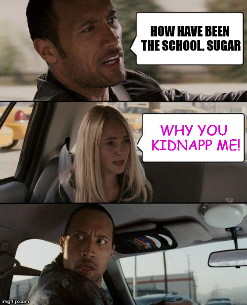 OOPS wrong daughter. | HOW HAVE BEEN THE SCHOOL. SUGAR WHY YOU KIDNAPP ME! | image tagged in memes,the rock driving,kidnapping,school,wrong girl | made w/ Imgflip meme maker