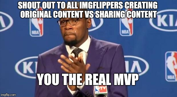 You The Real MVP Meme | SHOUT OUT TO ALL IMGFLIPPERS CREATING ORIGINAL CONTENT VS SHARING CONTENT YOU THE REAL MVP | image tagged in memes,you the real mvp | made w/ Imgflip meme maker