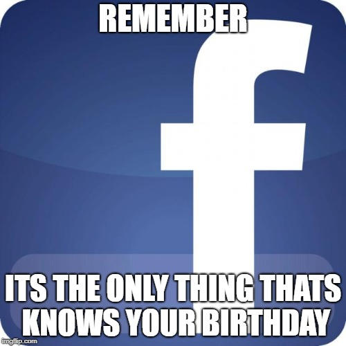and also remembers it | REMEMBER ITS THE ONLY THING THATS KNOWS YOUR BIRTHDAY | image tagged in facebook,ssby,funny,memes,mark zuckerberg | made w/ Imgflip meme maker