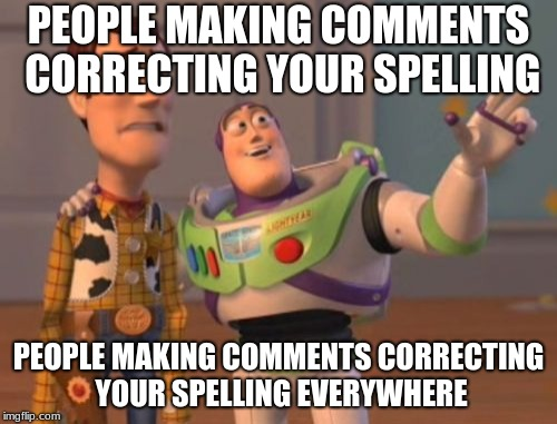 The thing i fear most | PEOPLE MAKING COMMENTS CORRECTING YOUR SPELLING PEOPLE MAKING COMMENTS CORRECTING YOUR SPELLING EVERYWHERE | image tagged in memes,x,x everywhere,x x everywhere,funny memes,funny | made w/ Imgflip meme maker