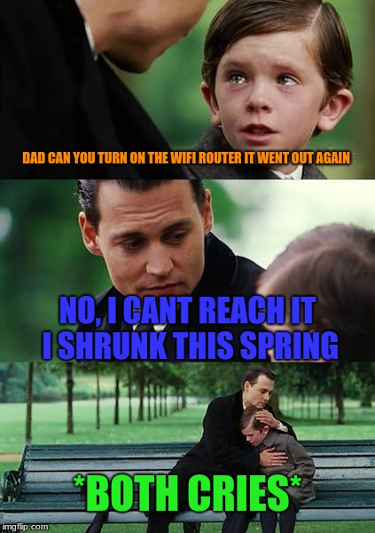 Finding Neverland Meme | DAD CAN YOU TURN ON THE WIFI ROUTER IT WENT OUT AGAIN NO, I CANT REACH IT I SHRUNK THIS SPRING *BOTH CRIES* | image tagged in memes,finding neverland | made w/ Imgflip meme maker