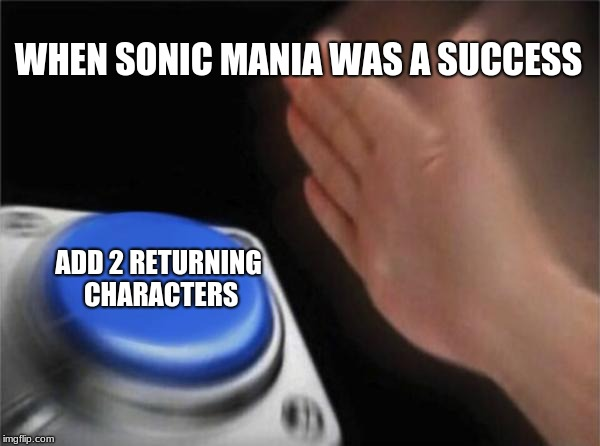 Blank Nut Button Meme | WHEN SONIC MANIA WAS A SUCCESS ADD 2 RETURNING CHARACTERS | image tagged in memes,blank nut button | made w/ Imgflip meme maker