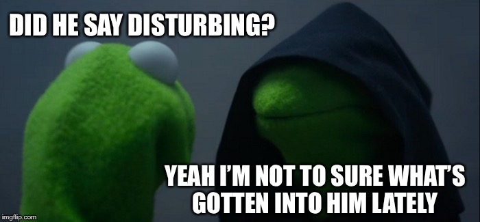 Evil Kermit Meme | DID HE SAY DISTURBING? YEAH I'M NOT TO SURE WHAT'S GOTTEN INTO HIM LATELY | image tagged in memes,evil kermit | made w/ Imgflip meme maker