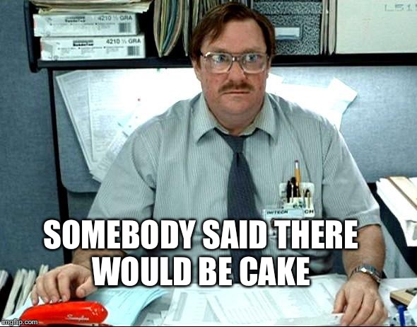 SOMEBODY SAID THERE WOULD BE CAKE | made w/ Imgflip meme maker