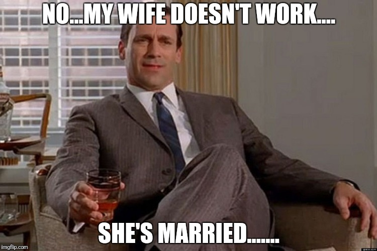 Drinking Don Draper | NO...MY WIFE DOESN'T WORK.... SHE'S MARRIED....... | image tagged in drinking don draper | made w/ Imgflip meme maker