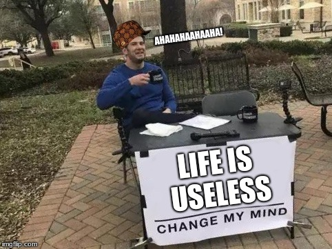 You walk outside, you see this, you turn around and walk the other way... XD | LIFE IS USELESS AHAHAHAAHAAHA! | image tagged in change my mind,scumbag | made w/ Imgflip meme maker