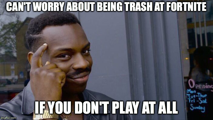 Roll Safe Think About It Meme | CAN'T WORRY ABOUT BEING TRASH AT FORTNITE IF YOU DON'T PLAY AT ALL | image tagged in memes,roll safe think about it | made w/ Imgflip meme maker