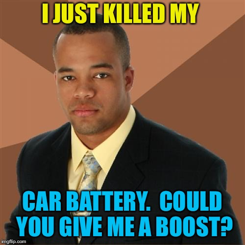 When you push your luck. | I JUST KILLED MY CAR BATTERY.  COULD YOU GIVE ME A BOOST? | image tagged in successful black man,car,memes,funny | made w/ Imgflip meme maker