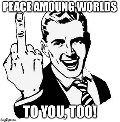 PEACE AMOUNG WORLDS TO YOU, TOO! | made w/ Imgflip meme maker