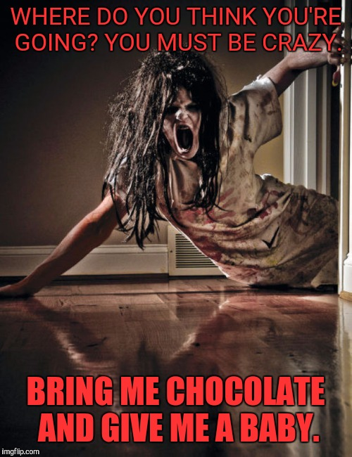 Guys be dealing with this once a month! | WHERE DO YOU THINK YOU'RE GOING? YOU MUST BE CRAZY. BRING ME CHOCOLATE AND GIVE ME A BABY. | image tagged in zombies,once a month,funny,yeah she be like that | made w/ Imgflip meme maker