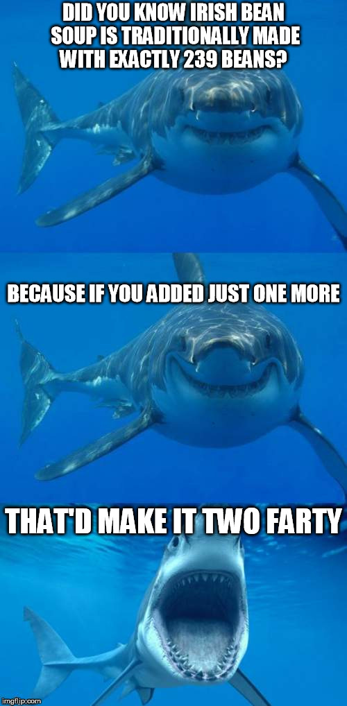 Bad pun shark - you have to say this with the right accent | DID YOU KNOW IRISH BEAN SOUP IS TRADITIONALLY MADE WITH EXACTLY 239 BEANS? THAT'D MAKE IT TWO FARTY BECAUSE IF YOU ADDED JUST ONE MORE | image tagged in bad shark pun | made w/ Imgflip meme maker