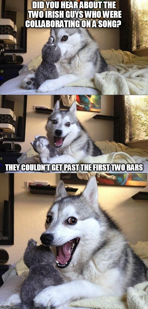 Got just enough in me to get away with this one, it was too good to pass up... | DID YOU HEAR ABOUT THE TWO IRISH GUYS WHO WERE COLLABORATING ON A SONG? THEY COULDN'T GET PAST THE FIRST TWO BARS | image tagged in bad pun husky | made w/ Imgflip meme maker