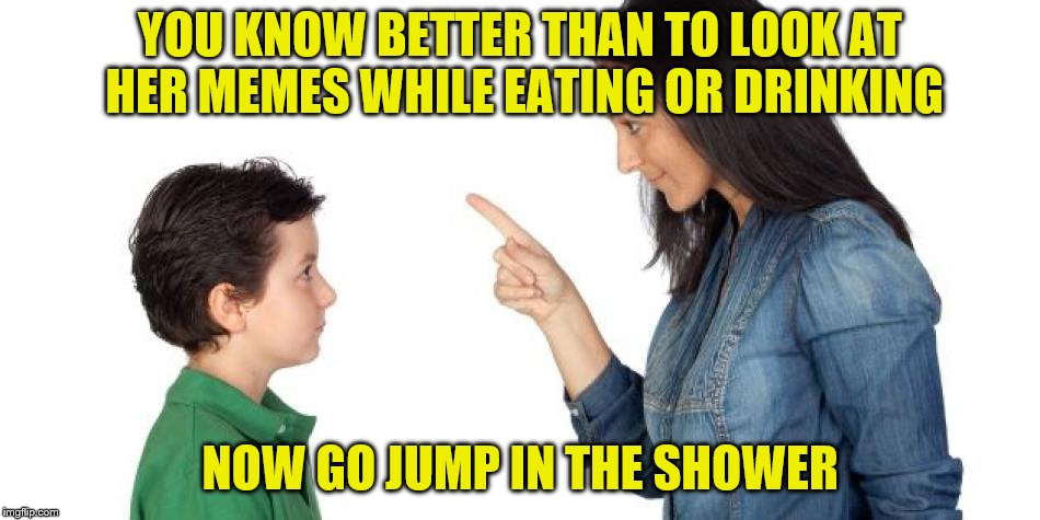 YOU KNOW BETTER THAN TO LOOK AT HER MEMES WHILE EATING OR DRINKING NOW GO JUMP IN THE SHOWER | made w/ Imgflip meme maker