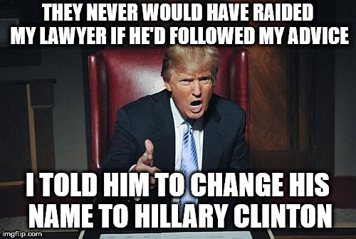 Donald Trump You're Fired | THEY NEVER WOULD HAVE RAIDED MY LAWYER IF HE'D FOLLOWED MY ADVICE I TOLD HIM TO CHANGE HIS NAME TO HILLARY CLINTON | image tagged in donald trump you're fired | made w/ Imgflip meme maker
