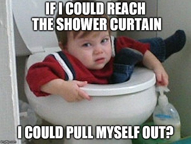 IF I COULD REACH THE SHOWER CURTAIN I COULD PULL MYSELF OUT? | made w/ Imgflip meme maker