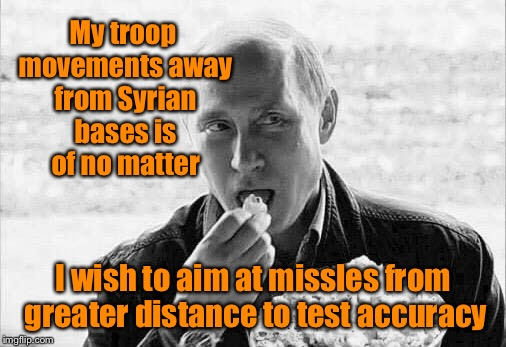 Putin: don't grab my pu$$y | My troop movements away from Syrian bases is of no matter I wish to aim at missles from greater distance to test accuracy | image tagged in putin popcorn,syria,military bases,missles,chemical,warfare | made w/ Imgflip meme maker