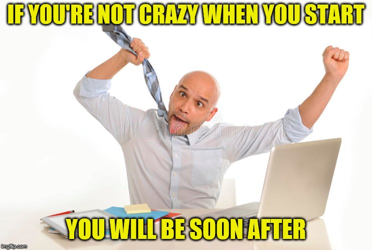 IF YOU'RE NOT CRAZY WHEN YOU START YOU WILL BE SOON AFTER | made w/ Imgflip meme maker