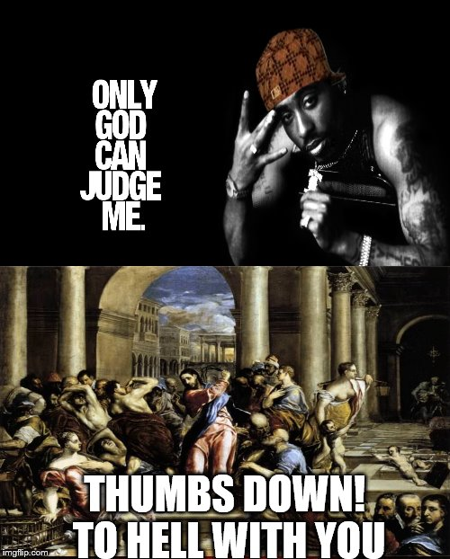The Judgment of 2pac | THUMBS DOWN! TO HELL WITH YOU | image tagged in 2pac,tupac,only god can judge me,jesus christ | made w/ Imgflip meme maker