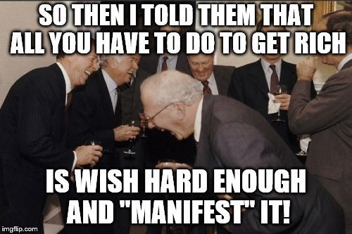 "Laughing Men In Suits Meme | SO THEN I TOLD THEM THAT ALL YOU HAVE TO DO TO GET RICH IS WISH HARD ENOUGH AND ""MANIFEST"" IT! 