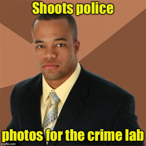 Successful Black Man Meme | Shoots police photos for the crime lab | image tagged in memes,successful black man | made w/ Imgflip meme maker