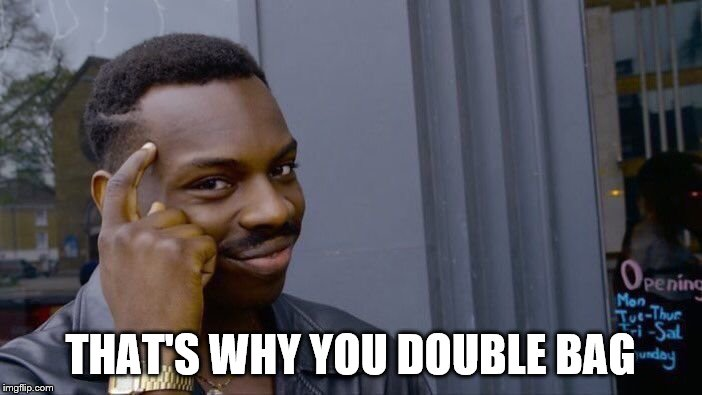 Roll Safe Think About It Meme | THAT'S WHY YOU DOUBLE BAG | image tagged in memes,roll safe think about it | made w/ Imgflip meme maker