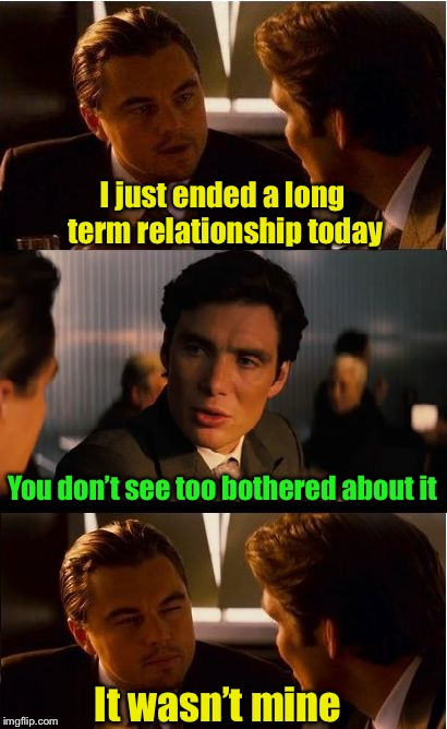 When you share your brother's browser history with his girlfriend | I just ended a long term relationship today You don't see too bothered about it It wasn't mine | image tagged in memes,inception,relationship | made w/ Imgflip meme maker