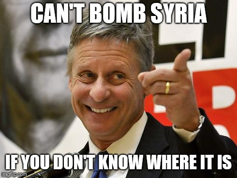 Gary Johnson |  CAN'T BOMB SYRIA; IF YOU DON'T KNOW WHERE IT IS | image tagged in gary johnson | made w/ Imgflip meme maker