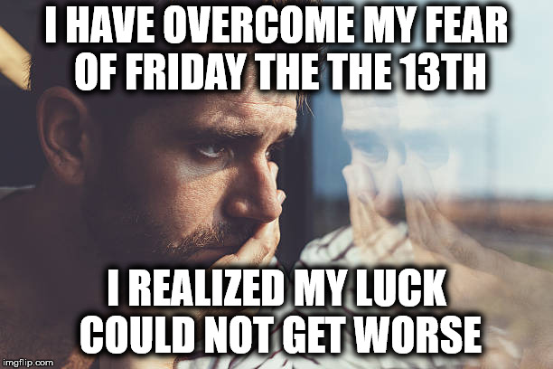 An Uplifting Message | I HAVE OVERCOME MY FEAR OF FRIDAY THE THE 13TH I REALIZED MY LUCK COULD NOT GET WORSE | image tagged in friday the 13th | made w/ Imgflip meme maker