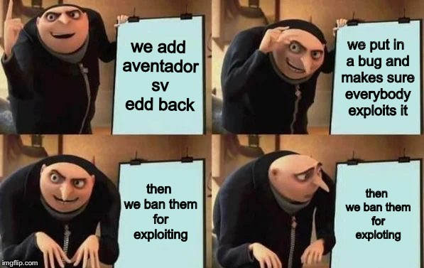 Gru's Plan | we add aventador sv edd back we put in a bug and makes sure everybody exploits it then we ban them for exploiting then we ban them for explo | image tagged in gru's plan | made w/ Imgflip meme maker