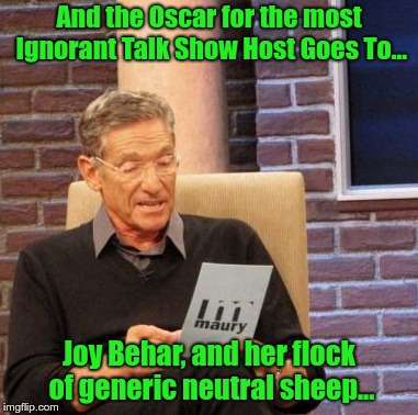Maury Lie Detector Meme | And the Oscar for the most Ignorant Talk Show Host Goes To... Joy Behar, and her flock of generic neutral sheep... | image tagged in memes,maury lie detector | made w/ Imgflip meme maker