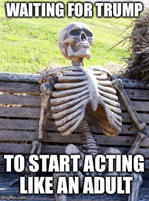 Waiting Skeleton Meme | WAITING FOR TRUMP TO START ACTING LIKE AN ADULT | image tagged in memes,waiting skeleton | made w/ Imgflip meme maker