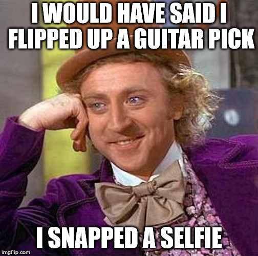 Creepy Condescending Wonka Meme | I WOULD HAVE SAID I FLIPPED UP A GUITAR PICK I SNAPPED A SELFIE | image tagged in memes,creepy condescending wonka | made w/ Imgflip meme maker