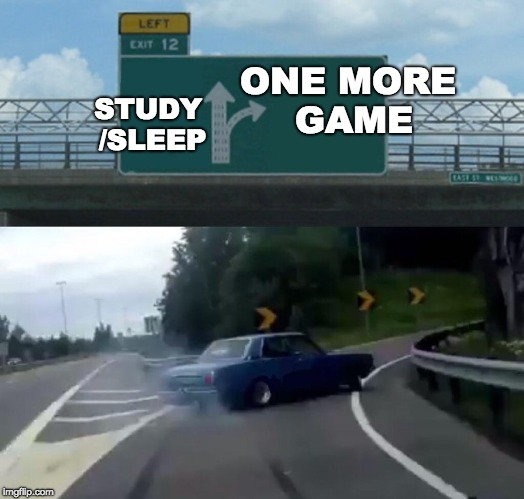 Left Exit 12 Off Ramp Meme | ONE MORE GAME STUDY /SLEEP | image tagged in memes,left exit 12 off ramp | made w/ Imgflip meme maker