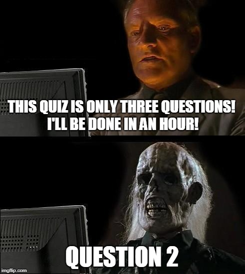 Just A Short Quiz | THIS QUIZ IS ONLY THREE QUESTIONS! I'LL BE DONE IN AN HOUR! QUESTION 2 | image tagged in memes,ill just wait here,quiz,grad school | made w/ Imgflip meme maker