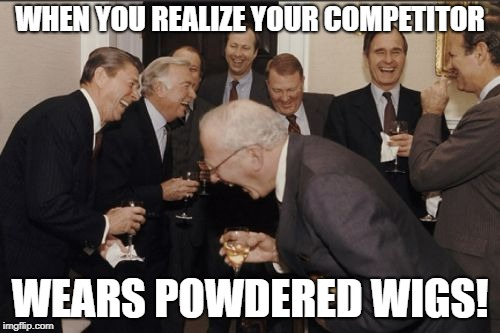Laughing Men In Suits Meme | WHEN YOU REALIZE YOUR COMPETITOR WEARS POWDERED WIGS! | image tagged in memes,laughing men in suits | made w/ Imgflip meme maker