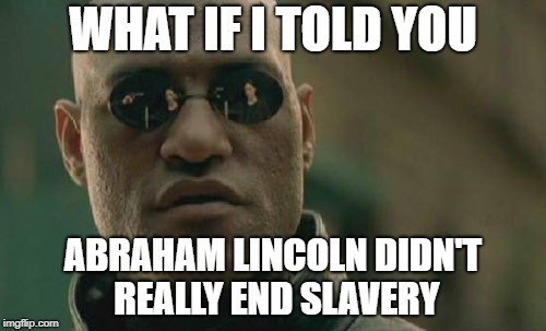 Matrix Morpheus Meme | WHAT IF I TOLD YOU ABRAHAM LINCOLN DIDN'T REALLY END SLAVERY | image tagged in memes,matrix morpheus | made w/ Imgflip meme maker