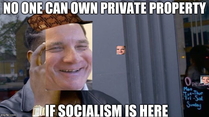 Roll Safe Think About It Meme | NO ONE CAN OWN PRIVATE PROPERTY IF SOCIALISM IS HERE | image tagged in memes,roll safe think about it,scumbag | made w/ Imgflip meme maker
