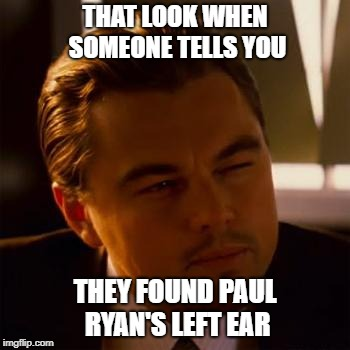 Especially when part of his ear lobe is showing. | THAT LOOK WHEN SOMEONE TELLS YOU THEY FOUND PAUL RYAN'S LEFT EAR | image tagged in leonardo dicaprio,paul ryan,left ear | made w/ Imgflip meme maker