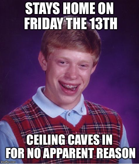 Bad Luck Brian Meme | STAYS HOME ON FRIDAY THE 13TH CEILING CAVES IN FOR NO APPARENT REASON | image tagged in memes,bad luck brian | made w/ Imgflip meme maker