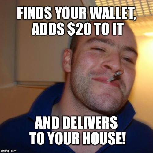 Good Guy Greg Meme | FINDS YOUR WALLET, ADDS $20 TO IT AND DELIVERS TO YOUR HOUSE! | image tagged in memes,good guy greg | made w/ Imgflip meme maker