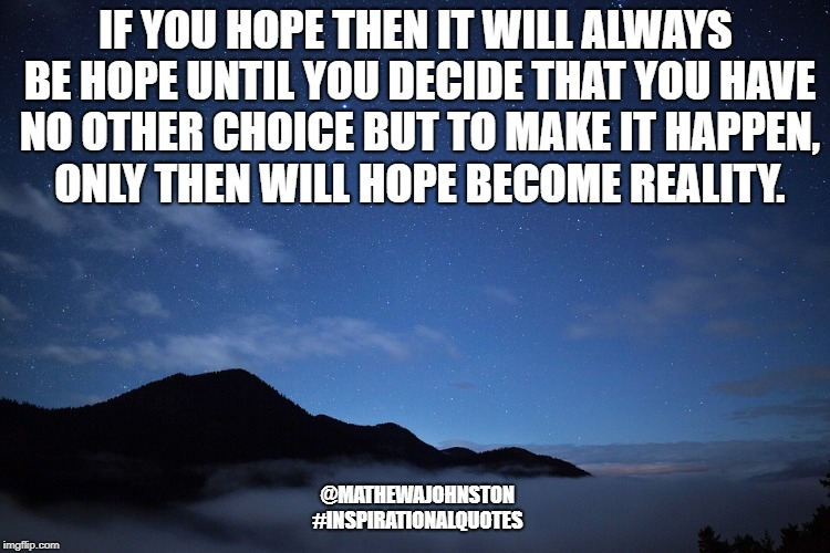 Hope is always hope | IF YOU HOPE THEN IT WILL ALWAYS BE HOPE UNTIL YOU DECIDE THAT YOU HAVE NO OTHER CHOICE BUT TO MAKE IT HAPPEN, ONLY THEN WILL HOPE BECOME REA | image tagged in quotes,inspirational quote,quote | made w/ Imgflip meme maker